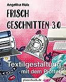 Frisch Geschnitten 3.0: Textilgestaltung mit dem Plotter - mit Plotterdateien zum Download: Textilgestaltung mit dem Plotter - mit Dateien zum Download