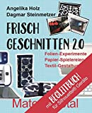 Frisch Geschnitten 2.0 - Material total mit Anleitungen für Silhouette® - Geräte: Folien-Experimente, Papier-Spielereien, Textil-Gestaltung mit dem Plotter